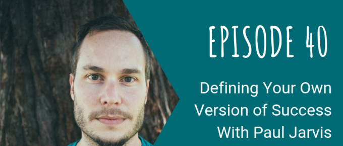040 Defining Your Own Version of Success With Paul Jarvis