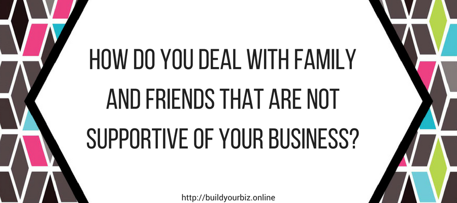 How do you deal with family and friends that are not supportive of your business?